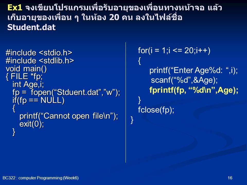 16 BC322 : computer Programming (Week6) Ex1 จงเขียนโปรแกรมเพื่อรับอายุของเพื่อนทางหน้าจอ แล้ว เก็บอายุของเพื่อน ๆ ในห้อง 20 คน ลงในไฟล์ชื่อ Student.da
