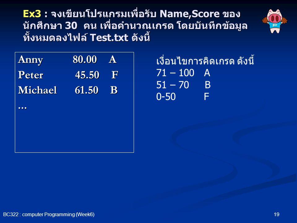 19 BC322 : computer Programming (Week6) Ex3 : จงเขียนโปรแกรมเพื่อรับ Name,Score ของ นักศึกษา 30 คน เพื่อคำนวณเกรด โดยบันทึกข้อมูล ทั้งหมดลงไฟล์ Test.t