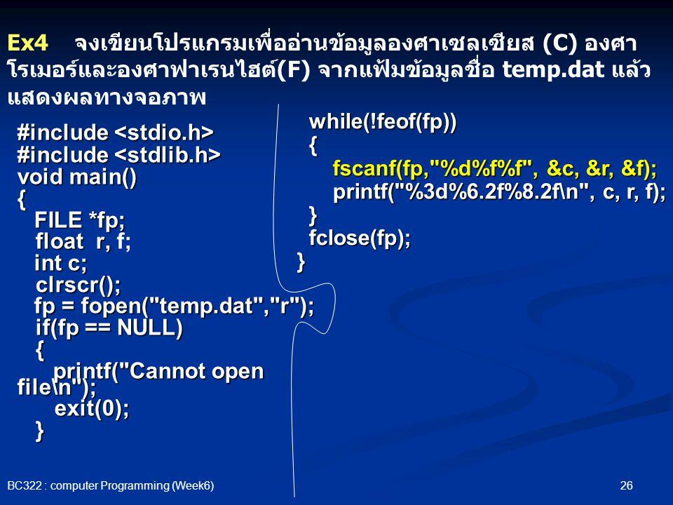 26 BC322 : computer Programming (Week6) #include #include void main() { FILE *fp; FILE *fp; float r, float r, f; int c; int c; clrscr(); clrscr(); fp = fopen( temp.dat , r ); fp = fopen( temp.dat , r ); if(fp == NULL) if(fp == NULL) { printf( Cannot open file\n ); printf( Cannot open file\n ); exit(0); exit(0); } Ex4 จงเขียนโปรแกรมเพื่ออ่านข้อมูลองศาเซลเซียส (C) องศา โรเมอร์และองศาฟาเรนไฮต์(F) จากแฟ้มข้อมูลชื่อ temp.dat แล้ว แสดงผลทางจอภาพ while(!feof(fp)) while(!feof(fp)) { fscanf(fp, %d%f%f , &c, &r, &f); fscanf(fp, %d%f%f , &c, &r, &f); printf( %3d%6.2f%8.2f\n , c, r, f); printf( %3d%6.2f%8.2f\n , c, r, f); } fclose(fp); fclose(fp); }