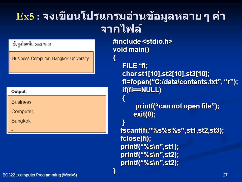 27 BC322 : computer Programming (Week6) Ex5 : จงเขียนโปรแกรมอ่านข้อมูลหลาย ๆ ค่า จากไฟล์ #include #include void main() { FILE *fi; FILE *fi; char st1[