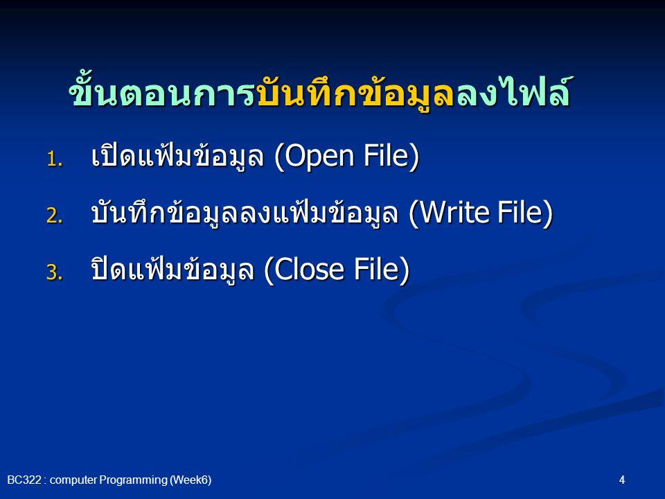 4 BC322 : computer Programming (Week6) ขั้นตอนการบันทึกข้อมูลลงไฟล์ 1. เปิดแฟ้มข้อมูล (Open File) 2. บันทึกข้อมูลลงแฟ้มข้อมูล (Write File) 3. ปิดแฟ้มข