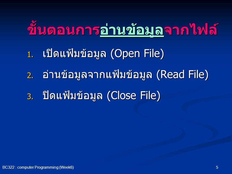 5 BC322 : computer Programming (Week6) ขั้นตอนการอ่านข้อมูลจากไฟล์ 1. เปิดแฟ้มข้อมูล (Open File) 2. อ่านข้อมูลจากแฟ้มข้อมูล (Read File) 3. ปิดแฟ้มข้อม