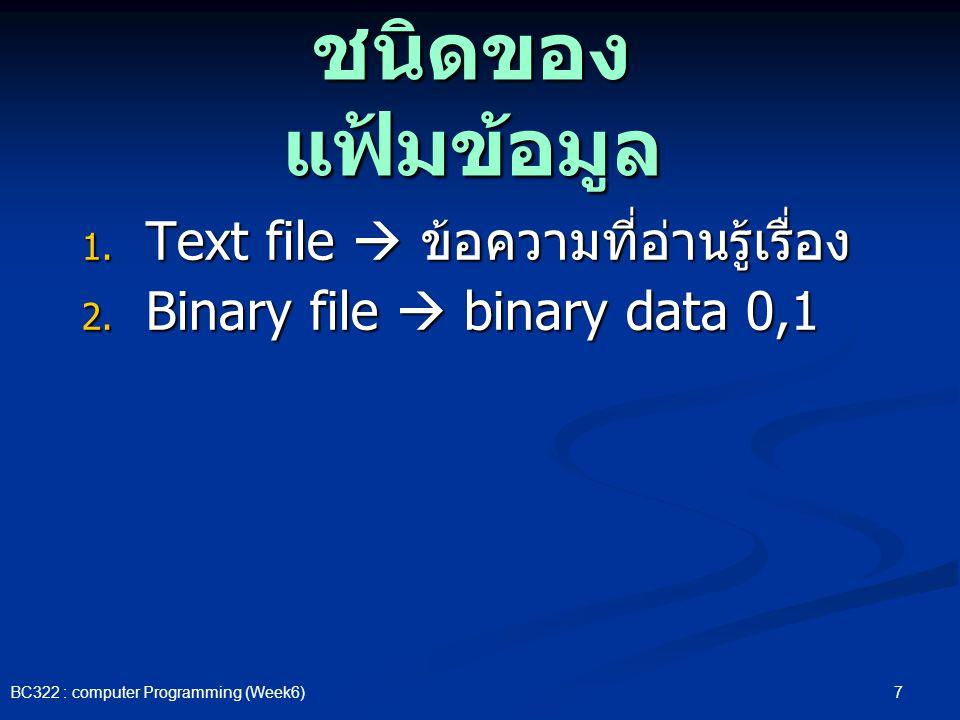 7 BC322 : computer Programming (Week6) ชนิดของ แฟ้มข้อมูล 1. Text file  ข้อความที่อ่านรู้เรื่อง 2. Binary file  binary data 0,1