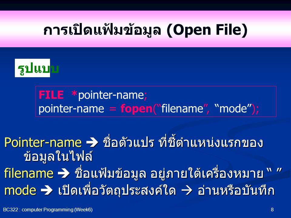 8 BC322 : computer Programming (Week6) การเปิดแฟ้มข้อมูล (Open File) Pointer-name  ชื่อตัวแปร ที่ชี้ตำแหน่งแรกของ ข้อมูลในไฟล์ filename  ชื่อแฟ้มข้อ