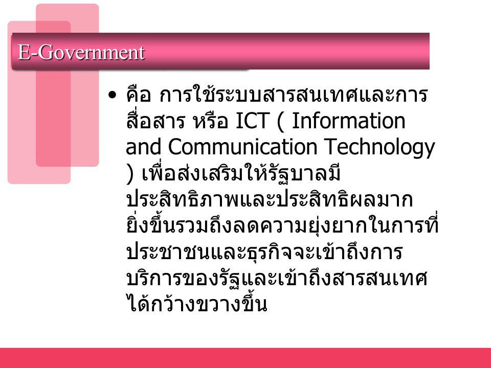 E-Government • คือ การใช้ระบบสารสนเทศและการ สื่อสาร หรือ ICT ( Information and Communication Technology ) เพื่อส่งเสริมให้รัฐบาลมี ประสิทธิภาพและประสิ