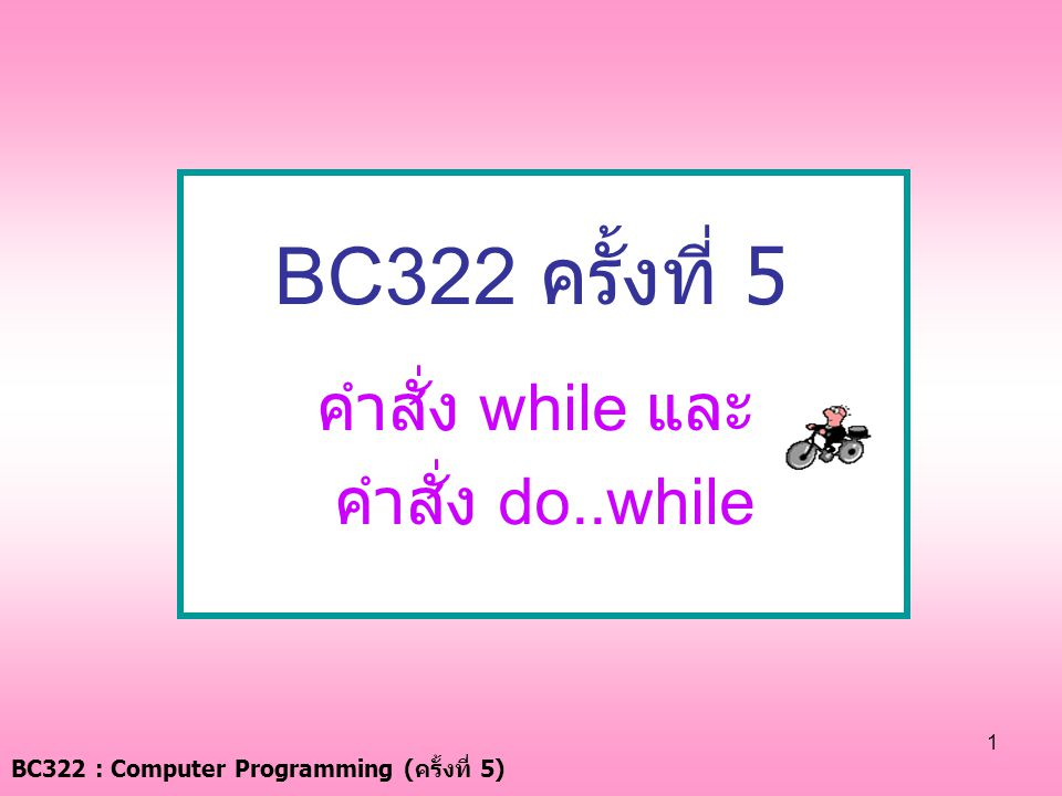 BC322 : Computer Programming ( ครั้งที่ 5) 1 BC322 ครั้งที่ 5 คำสั่ง while และ คำสั่ง do..while