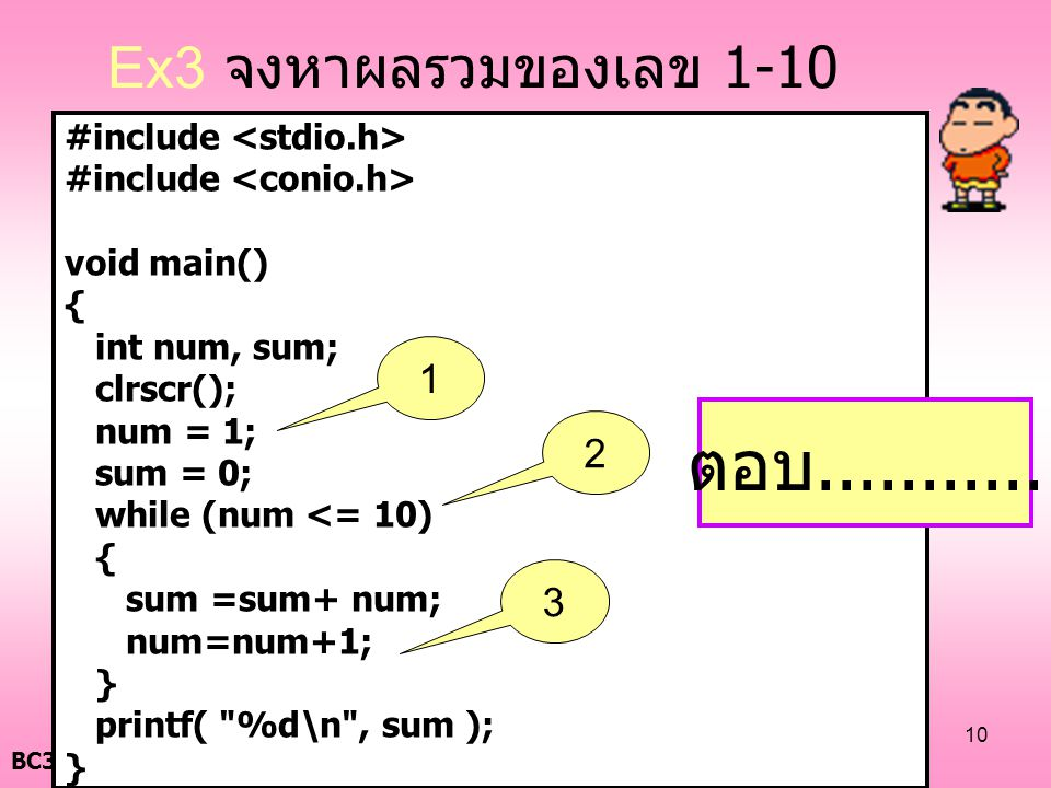 BC322 : Computer Programming ( ครั้งที่ 5) 10 #include void main() { int num, sum; clrscr(); num = 1; sum = 0; while (num <= 10) { sum =sum+ num; num=num+1; } printf( %d\n , sum ); } ตอบ...........