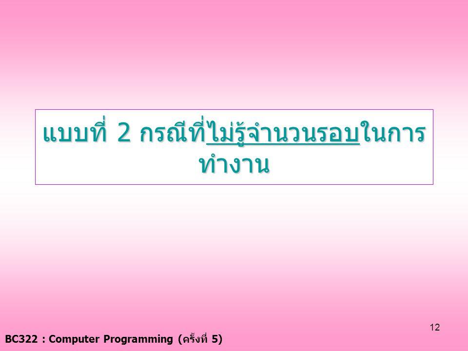 BC322 : Computer Programming ( ครั้งที่ 5) 12 แบบที่ 2 กรณีที่ไม่รู้จำนวนรอบในการ ทำงาน