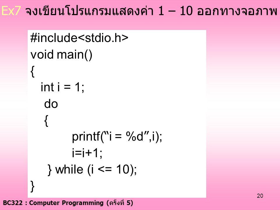"BC322 : Computer Programming ( ครั้งที่ 5) 20 Ex7 จงเขียนโปรแกรมแสดงค่า 1 – 10 ออกทางจอภาพ #include void main() { int i = 1; do { printf( "" i = %d "",i"