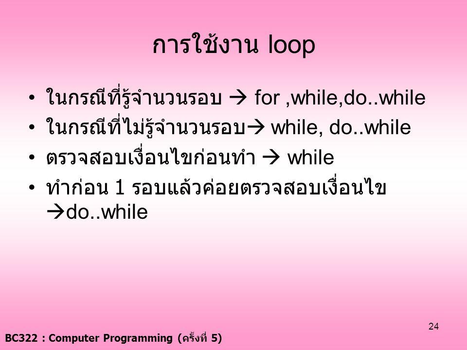 BC322 : Computer Programming ( ครั้งที่ 5) 24 การใช้งาน loop • ในกรณีที่รู้จำนวนรอบ  for,while,do..while • ในกรณีที่ไม่รู้จำนวนรอบ  while, do..while