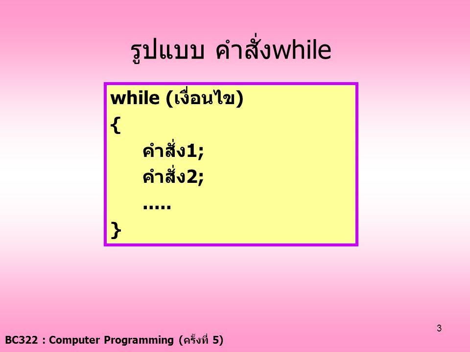 BC322 : Computer Programming ( ครั้งที่ 5) 3 รูปแบบ คำสั่งwhile while (เงื่อนไข) { คำสั่ง1; คำสั่ง2;..... }