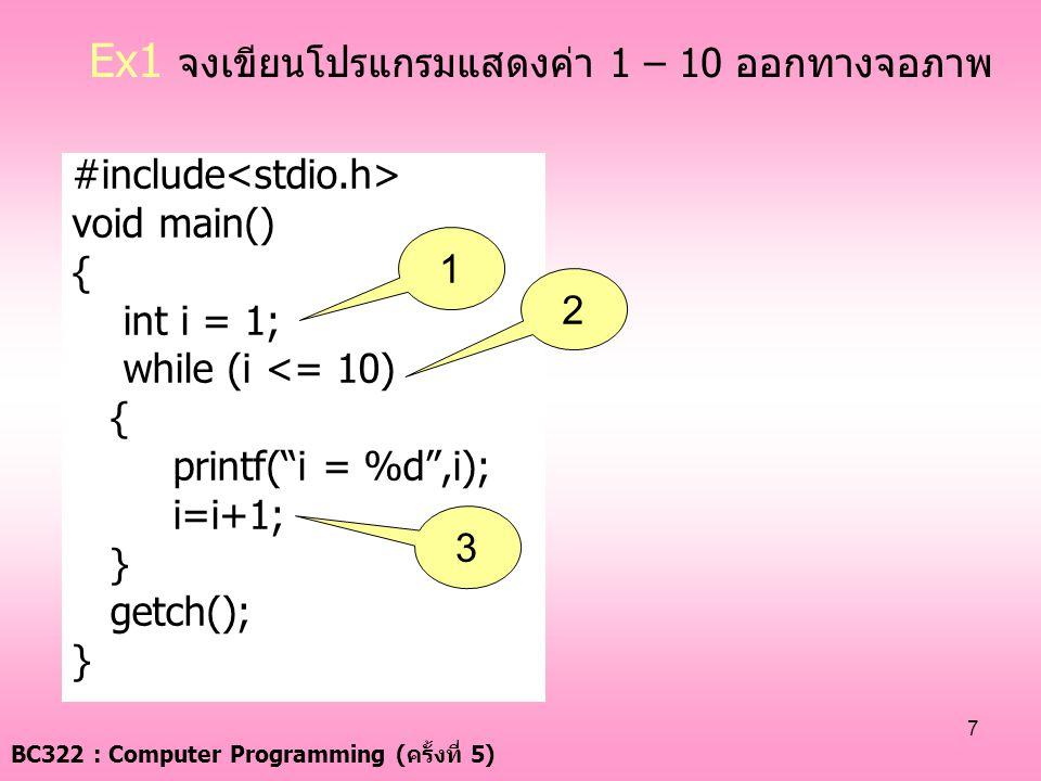 "BC322 : Computer Programming ( ครั้งที่ 5) 7 Ex1 จงเขียนโปรแกรมแสดงค่า 1 – 10 ออกทางจอภาพ #include void main() { int i = 1; while (i <= 10) { printf("""