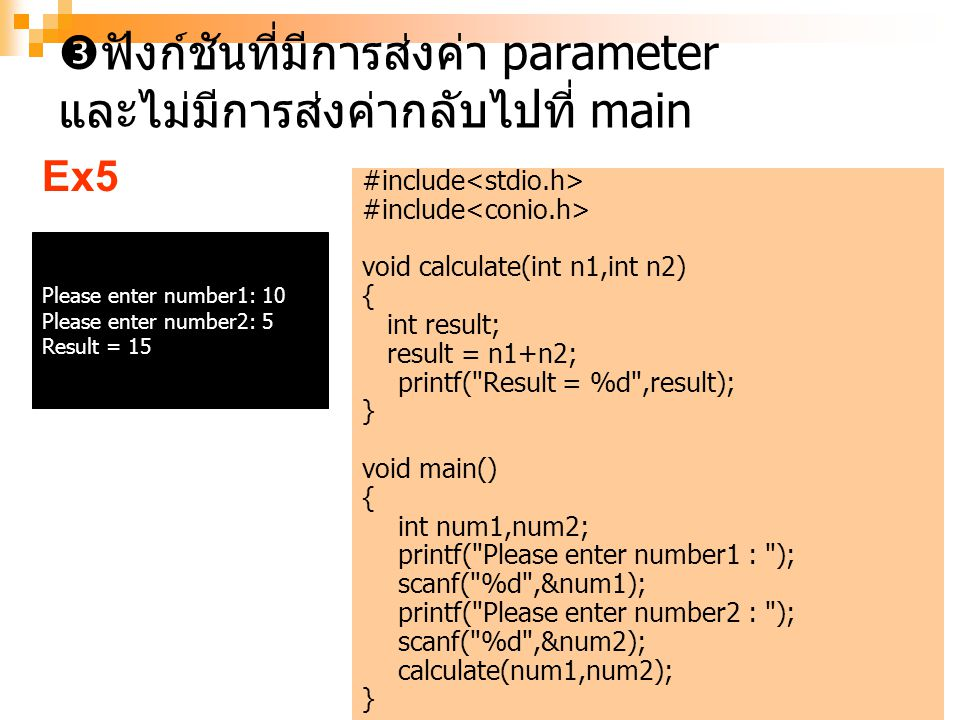 14  ฟังก์ชันที่มีการส่งค่า parameter และไม่มีการส่งค่ากลับไปที่ main #include void calculate(int n1,int n2) { int result; result = n1+n2; printf( Result = %d ,result); } void main() { int num1,num2; printf( Please enter number1 : ); scanf( %d ,&num1); printf( Please enter number2 : ); scanf( %d ,&num2); calculate(num1,num2); } Please enter number1: 10 Please enter number2: 5 Result = 15 Ex5