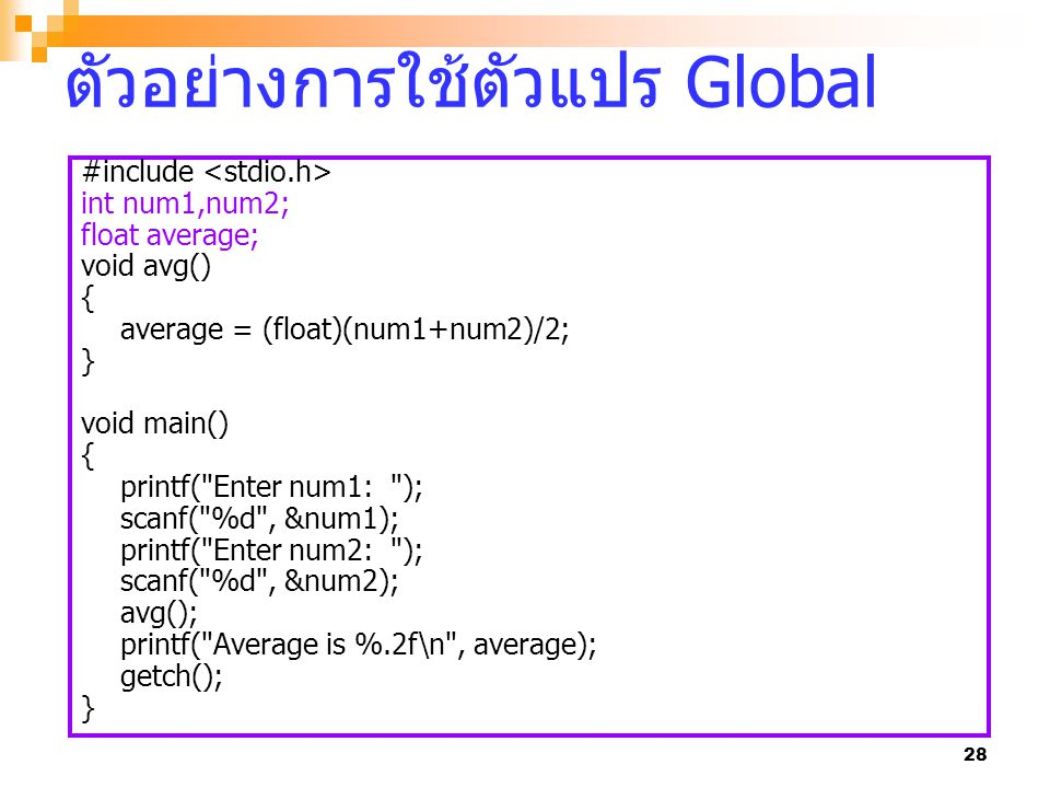 28 ตัวอย่างการใช้ตัวแปร Global #include int num1,num2; float average; void avg() { average = (float)(num1+num2)/2; } void main() { printf( Enter num1: ); scanf( %d , &num1); printf( Enter num2: ); scanf( %d , &num2); avg(); printf( Average is %.2f\n , average); getch(); }