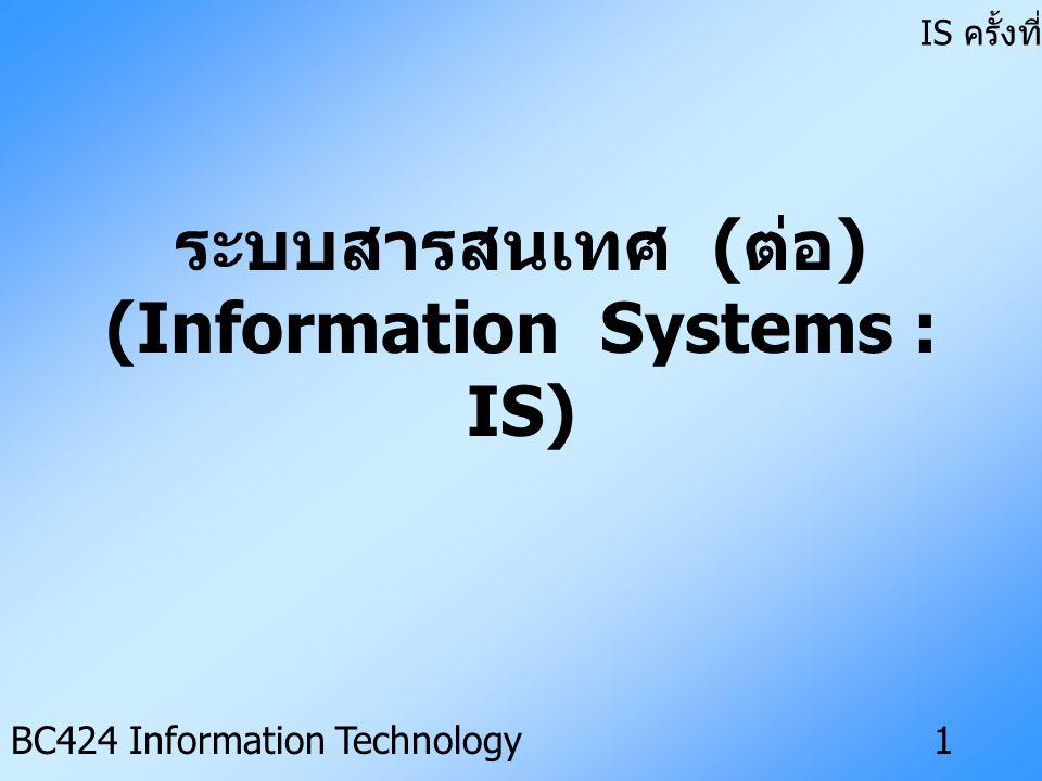 IS ครั้งที่ 3 BC424 Information Technology1 ระบบสารสนเทศ ( ต่อ ) (Information Systems : IS)