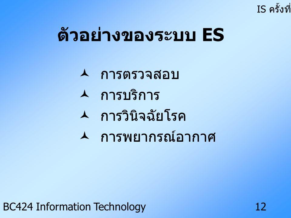 IS ครั้งที่ 3 BC424 Information Technology11 ส่วนประกอบของระบบ ES • ฐานความรู้ (Knowledge Base) • เครื่องอนุมาน (Inference Engine) • ส่วนดึงความรู้ (Knowledge Acquisition Subsystem) • ส่วนอธิบาย (Explanation Subsystem) • การติดต่อกับผู้ใช้ (User Interface)