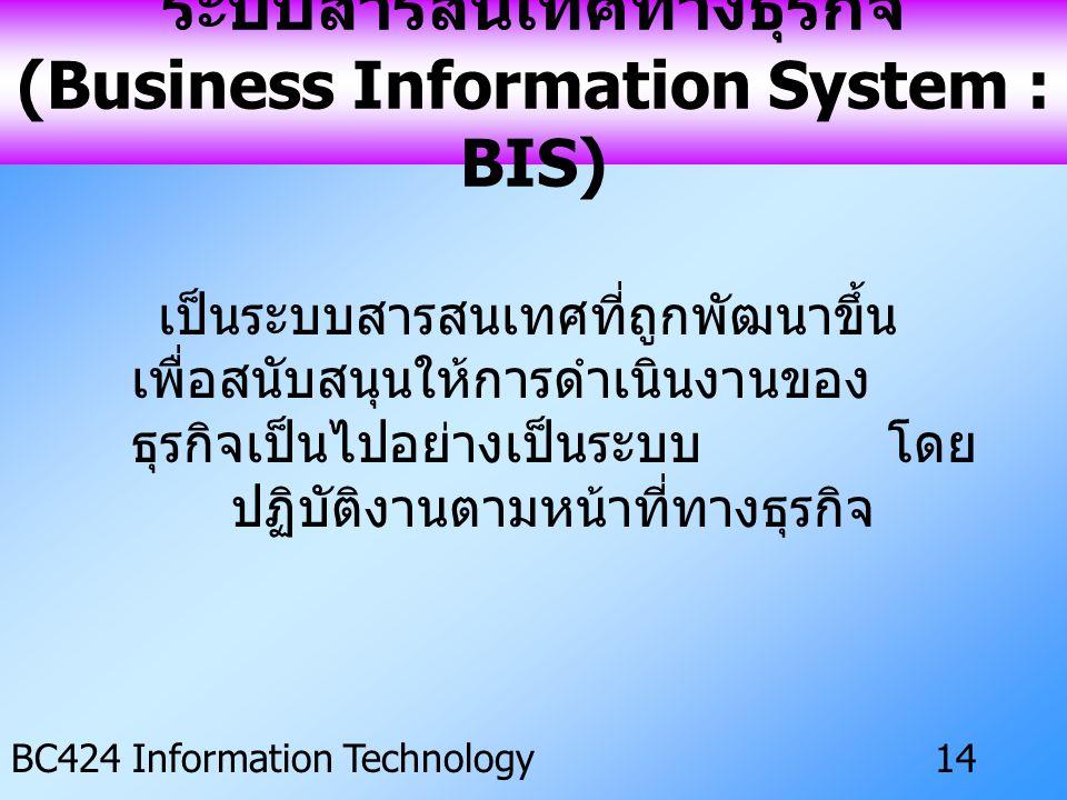 IS ครั้งที่ 3 BC424 Information Technology13 ประโยชน์ของระบบ ES • รักษาและป้องกันความรู้สูญหาย • เตรียมความพร้อมของข้อมูล • เหมาะสมกับงานแต่ละประเภท • สามารถตัดสินปัญหาได้อย่างแน่นอน • เครื่องมือเชิงกลยุทธ์ของธุรกิจ