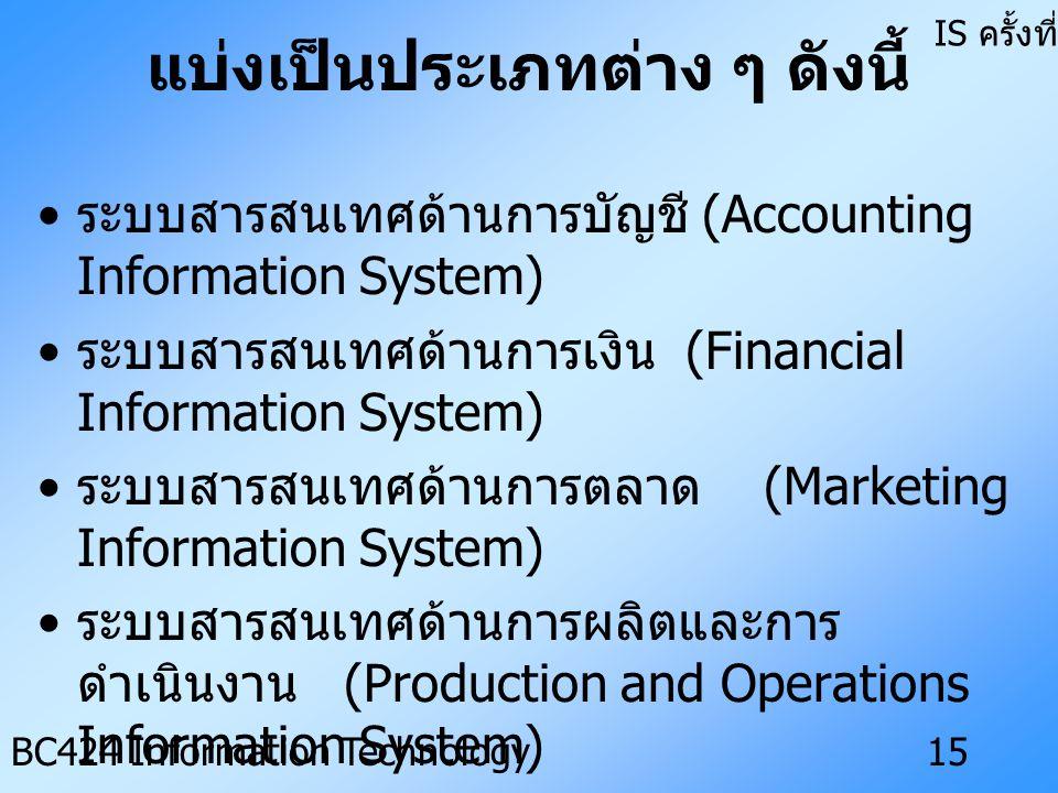 IS ครั้งที่ 3 BC424 Information Technology14 ระบบสารสนเทศทางธุรกิจ (Business Information System : BIS) เป็นระบบสารสนเทศที่ถูกพัฒนาขึ้น เพื่อสนับสนุนให้การดำเนินงานของ ธุรกิจเป็นไปอย่างเป็นระบบ โดย ปฏิบัติงานตามหน้าที่ทางธุรกิจ