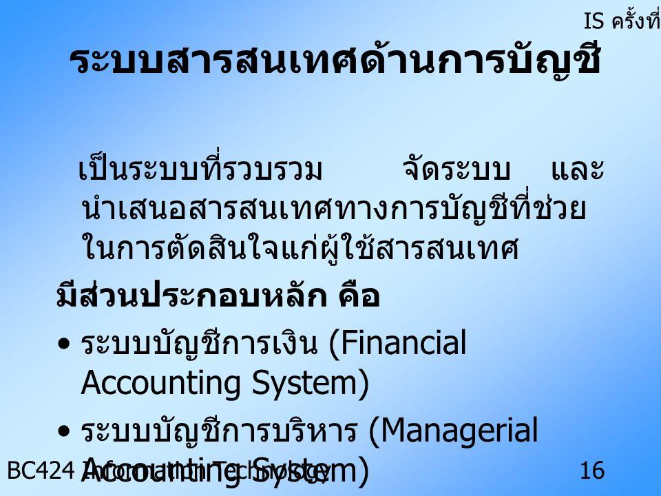 IS ครั้งที่ 3 BC424 Information Technology15 แบ่งเป็นประเภทต่าง ๆ ดังนี้ • ระบบสารสนเทศด้านการบัญชี (Accounting Information System) • ระบบสารสนเทศด้านการเงิน (Financial Information System) • ระบบสารสนเทศด้านการตลาด (Marketing Information System) • ระบบสารสนเทศด้านการผลิตและการ ดำเนินงาน (Production and Operations Information System) • ระบบสารสนเทศด้านทรัพยากรบุคคล (Human Resource Information System)