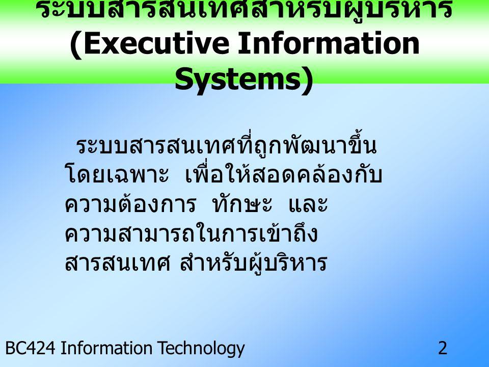 IS ครั้งที่ 3 BC424 Information Technology2 ระบบสารสนเทศสำหรับผู้บริหาร (Executive Information Systems) ระบบสารสนเทศที่ถูกพัฒนาขึ้น โดยเฉพาะ เพื่อให้สอดคล้องกับ ความต้องการ ทักษะ และ ความสามารถในการเข้าถึง สารสนเทศ สำหรับผู้บริหาร
