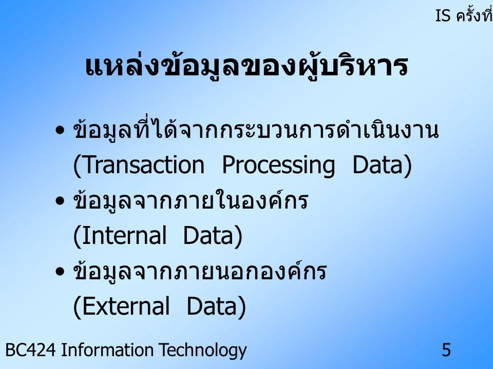 IS ครั้งที่ 3 BC424 Information Technology4 สารสนเทศสำหรับผู้บริหาร มี ลักษณะดังนี้ • ไม่มีโครงสร้าง (Lack of Structure) • มีความไม่แน่นอนสูง (High Degree of Uncertainty) • ให้ความสำคัญกับสถานการณ์ใน อนาคต (Future Oriented Situation) • แหล่งข้อมูลที่ไม่เป็นทางการ (Informal Sources) • ไม่แสดงรายละเอียด (Low Level of Details)