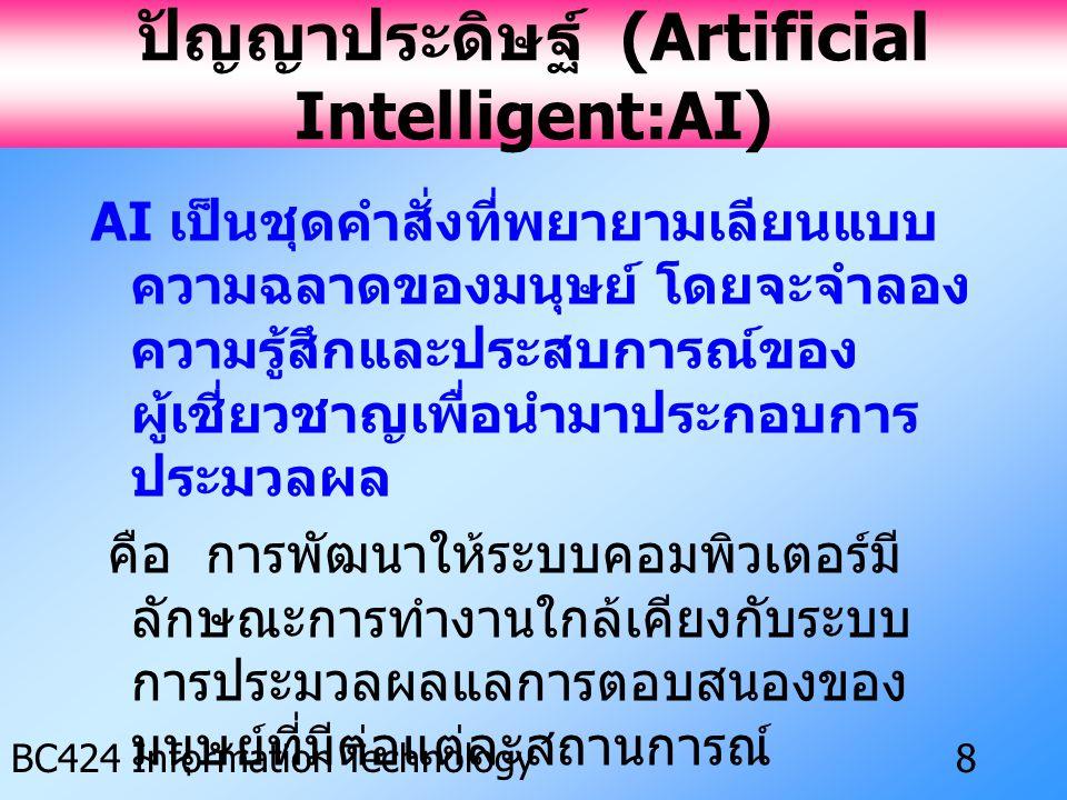 IS ครั้งที่ 3 BC424 Information Technology8 ปัญญาประดิษฐ์ (Artificial Intelligent:AI) AI เป็นชุดคำสั่งที่พยายามเลียนแบบ ความฉลาดของมนุษย์ โดยจะจำลอง ความรู้สึกและประสบการณ์ของ ผู้เชี่ยวชาญเพื่อนำมาประกอบการ ประมวลผล คือ การพัฒนาให้ระบบคอมพิวเตอร์มี ลักษณะการทำงานใกล้เคียงกับระบบ การประมวลผลแลการตอบสนองของ มนุษย์ที่มีต่อแต่ละสถานการณ์