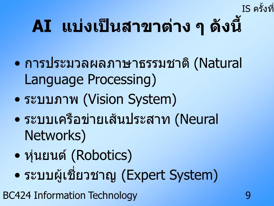 IS ครั้งที่ 3 BC424 Information Technology9 AI แบ่งเป็นสาขาต่าง ๆ ดังนี้ • การประมวลผลภาษาธรรมชาติ (Natural Language Processing) • ระบบภาพ (Vision System) • ระบบเครือข่ายเส้นประสาท (Neural Networks) • หุ่นยนต์ (Robotics) • ระบบผู้เชี่ยวชาญ (Expert System)