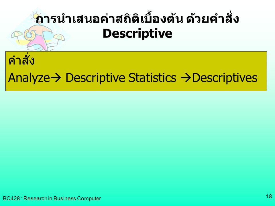BC428 : Research in Business Computer 18 การนำเสนอค่าสถิติเบื้องต้น ด้วยคำสั่ง Descriptive คำสั่ง Analyze  Descriptive Statistics  Descriptives