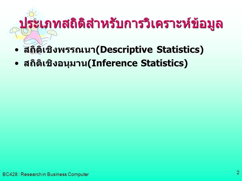 BC428 : Research in Business Computer 3 Descriptive Statistics •ตารางแจกแจงความถี่(Frequency Table) •การวัดค่ากลางของข้อมูล(Measure of Central Tendency)  ค่าเฉลี่ย, ค่ามัธยฐาน, ค่าฐานนิยม  เปอร์เซ็นต์ไทล์, เดไซล์, ควอไทล์ •การวัดการกระจายของข้อมูล(Measure of Dispersion)  ค่าพิสัย, ค่าพิสัยควอไทล์, ค่าความแปรปรวน, ค่าส่วนเบี่ยงเบนมาตรฐาน, ค่าคลาดเคลื่อนมาตรฐาน ของค่าเฉลี่ย, ค่าความเบ้, ค่าความโด่ง