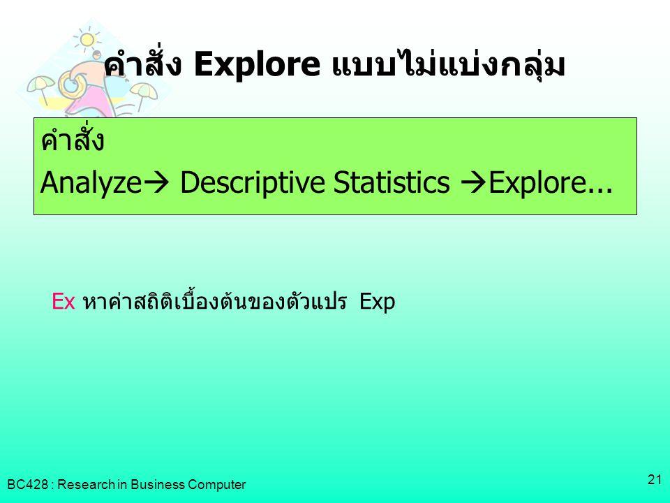BC428 : Research in Business Computer 21 คำสั่ง Explore แบบไม่แบ่งกลุ่ม คำสั่ง Analyze  Descriptive Statistics  Explore... Ex หาค่าสถิติเบื้องต้นของ