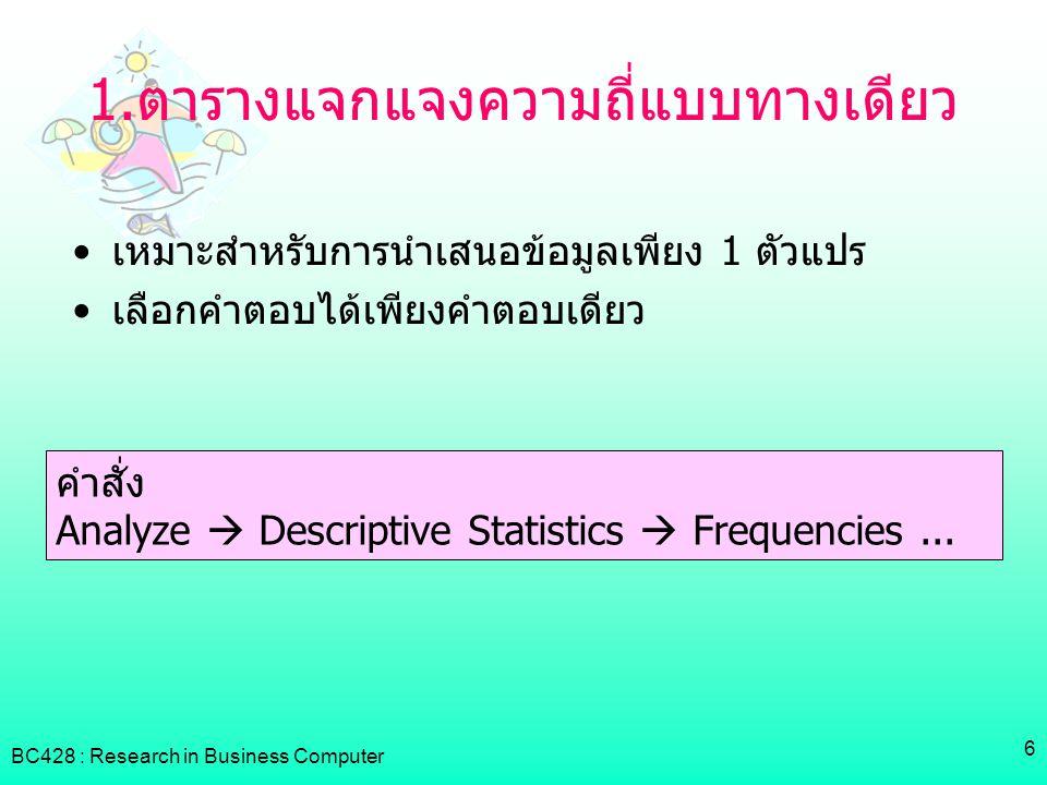 BC428 : Research in Business Computer 7 Ex1 ผลลัพธ์จากไฟล์ไฟล์ Example.sav (ตัวแปร Sex) จากผลลัพธ์ของโปรแกรม SPSS จะต้องนำผลที่ได้มาวิเคราะห์ โดยการ สร้างตารางใหม่ ( ไม่นิยมนำผลลัพธ์จากโปรแกรมมาจัดวางในผลการ วิเคราะห์ของงานวิจัย ) ซึ่งจะเลือกแสดงผลลัพธ์ในคอลัมน์ Frequency และ Valid Percent แสดงตารางและคำอธิบายดังนี้ เพศจำนวน ( คน ) ร้อยละ ชาย 2929.0 หญิง 7171.0 รวม 100 จากตารางแสดงจำนวนผู้ตอบแบบสอบถามทั้งหมด 100 คน โดยจำแนกตามเพศ พบว่าผู้ตอบแบบสอบถามเป็นเพศชาย 29 คน คิด เป็นร้อยละ 29.0 ของผู้ตอบแบบสอบถามทั้งหมด และเป็นเพศหญิง คิด เป็นร้อยละ 71.0 ของผู้ตอบแบบสอบถามทั้งหมด