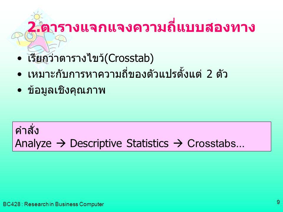 BC428 : Research in Business Computer 9 2.ตารางแจกแจงความถี่แบบสองทาง •เรียกว่าตารางไขว้(Crosstab) •เหมาะกับการหาความถี่ของตัวแปรตั้งแต่ 2 ตัว •ข้อมูล