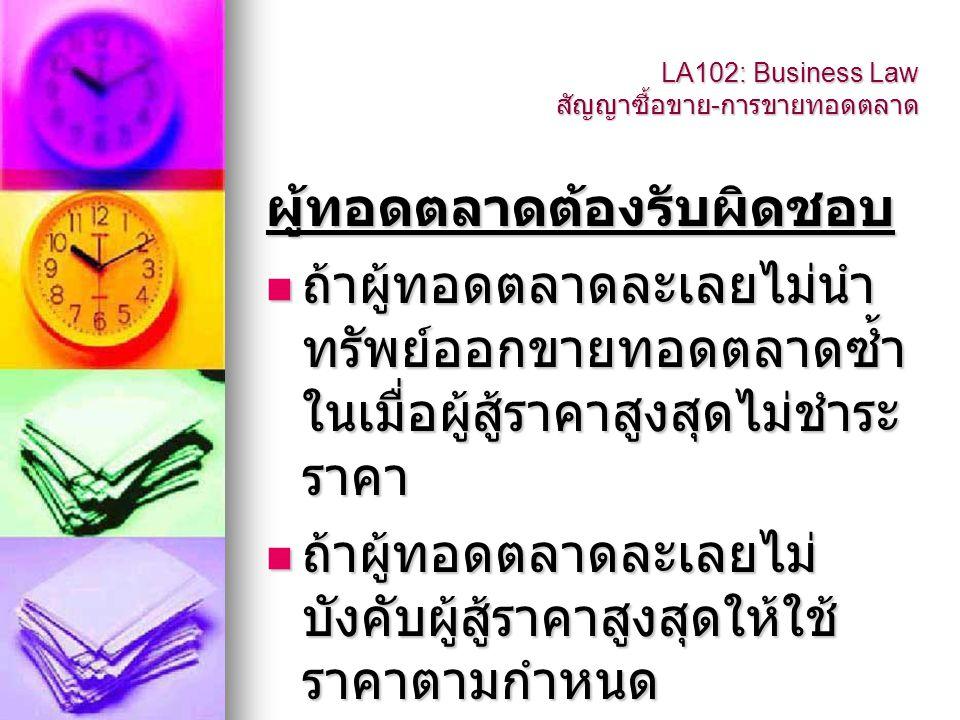 LA102: Business Law สัญญาซื้อขาย - การขายทอดตลาด ผู้ทอดตลาดต้องรับผิดชอบ  ถ้าผู้ทอดตลาดละเลยไม่นำ ทรัพย์ออกขายทอดตลาดซ้ำ ในเมื่อผู้สู้ราคาสูงสุดไม่ชำ