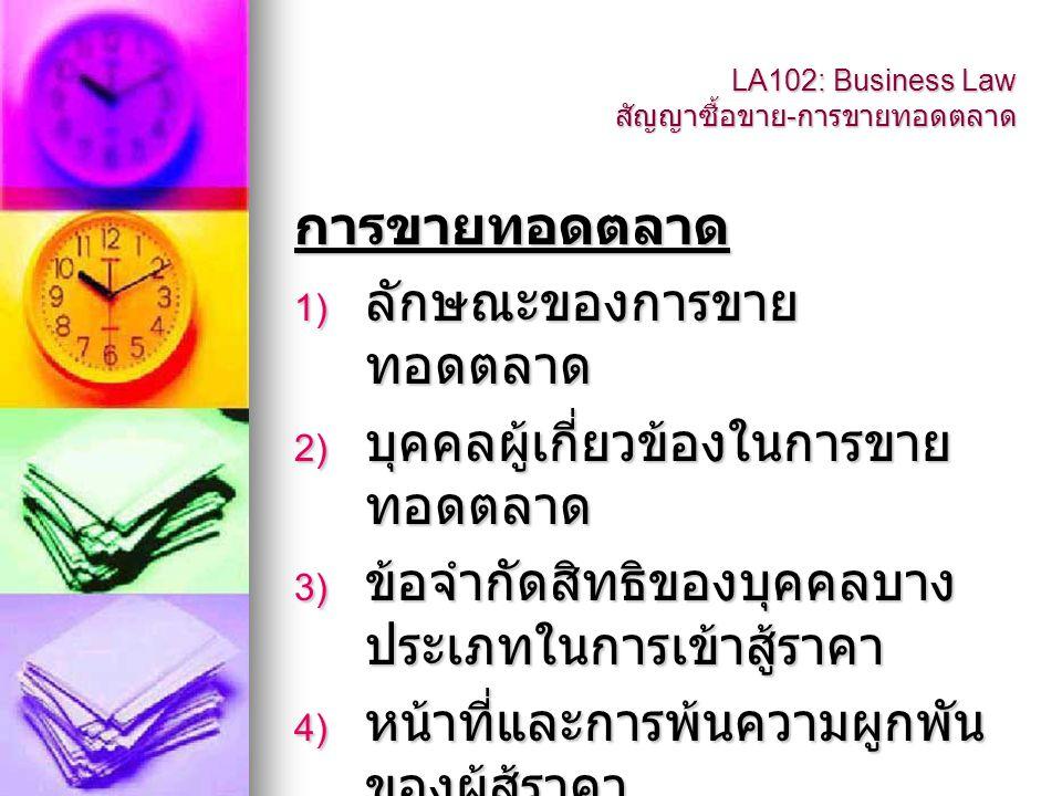 LA102: Business Law สัญญาซื้อขาย - การขายทอดตลาด การขายทอดตลาด 1) ลักษณะของการขาย ทอดตลาด 2) บุคคลผู้เกี่ยวข้องในการขาย ทอดตลาด 3) ข้อจำกัดสิทธิของบุค