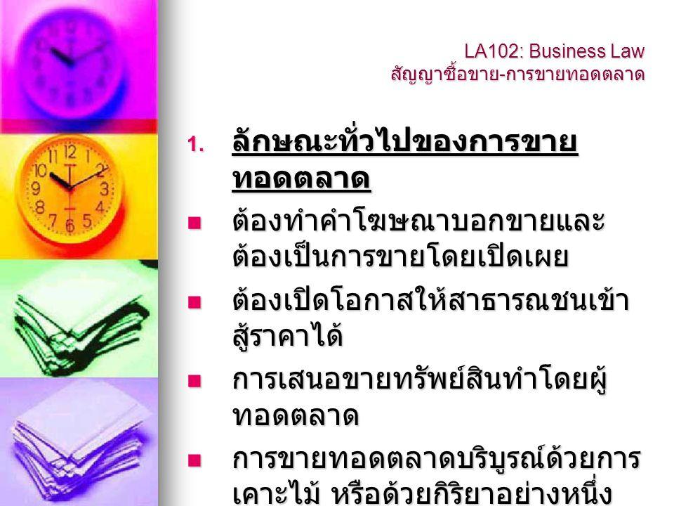 LA102: Business Law สัญญาซื้อขาย - การขายทอดตลาด 1. ลักษณะทั่วไปของการขาย ทอดตลาด  ต้องทำคำโฆษณาบอกขายและ ต้องเป็นการขายโดยเปิดเผย  ต้องเปิดโอกาสให้