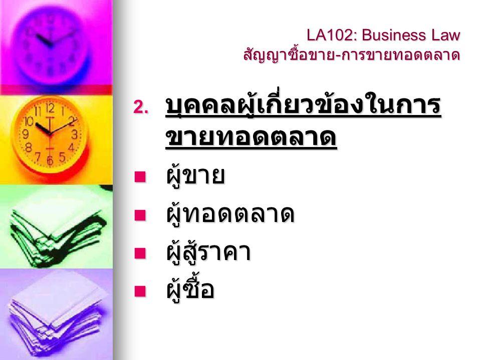 2. บุคคลผู้เกี่ยวข้องในการ ขายทอดตลาด  ผู้ขาย  ผู้ทอดตลาด  ผู้สู้ราคา  ผู้ซื้อ LA102: Business Law สัญญาซื้อขาย - การขายทอดตลาด
