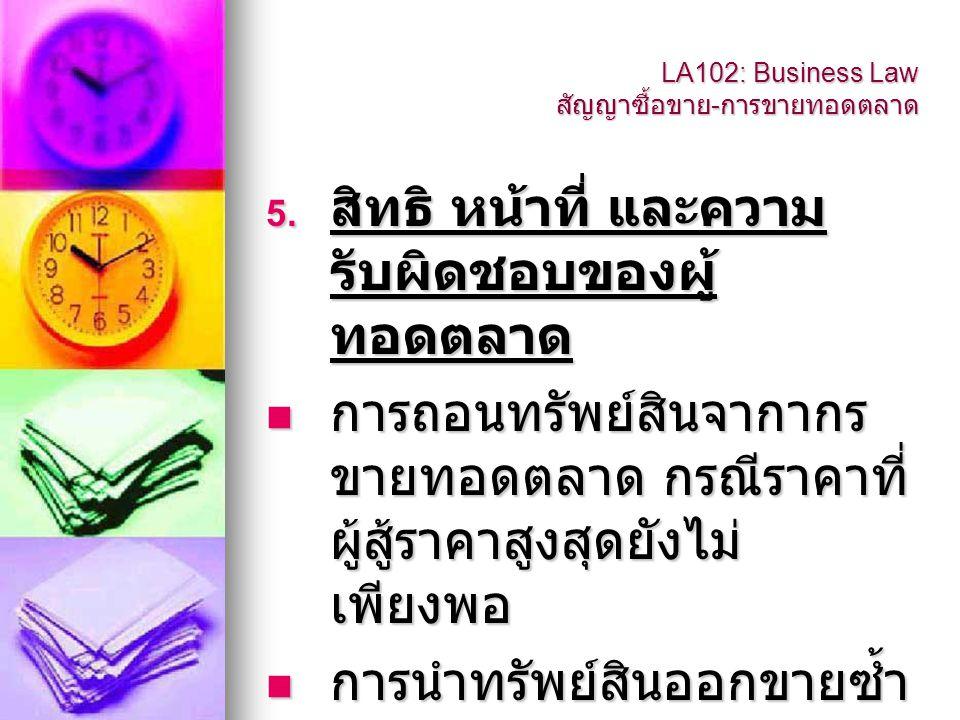 LA102: Business Law สัญญาซื้อขาย - การขายทอดตลาด ผู้ทอดตลาดต้องรับผิดชอบ  ถ้าผู้ทอดตลาดละเลยไม่นำ ทรัพย์ออกขายทอดตลาดซ้ำ ในเมื่อผู้สู้ราคาสูงสุดไม่ชำระ ราคา  ถ้าผู้ทอดตลาดละเลยไม่ บังคับผู้สู้ราคาสูงสุดให้ใช้ ราคาตามกำหนด