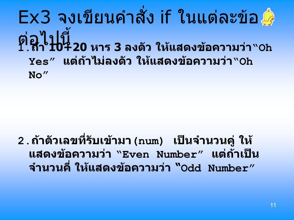 "11 Ex3 จงเขียนคำสั่ง if ในแต่ละข้อ ต่อไปนี้ 1. ถ้า 10+20 หาร 3 ลงตัว ให้แสดงข้อความว่า ""Oh Yes"" แต่ถ้าไม่ลงตัว ให้แสดงข้อความว่า ""Oh No"" 2. ถ้าตัวเลขท"