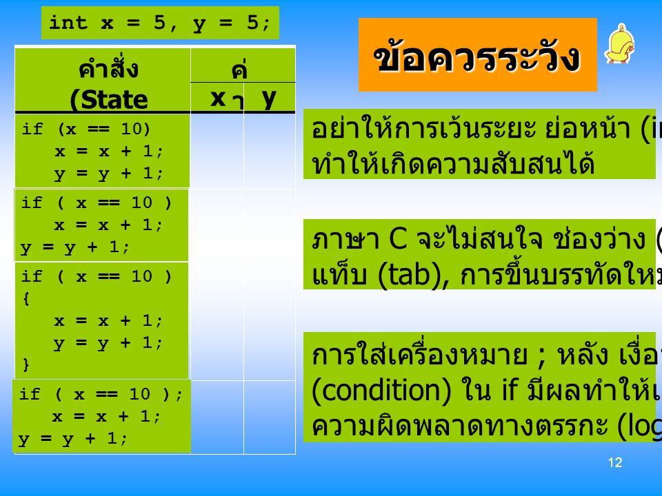 12 ข้อควรระวัง คำสั่ง (State ments) ค่ า x y if ( x == 10 ) x = x + 1; y = y + 1; if ( x == 10 ) { x = x + 1; y = y + 1; } int x = 5, y = 5; อย่าให้กา