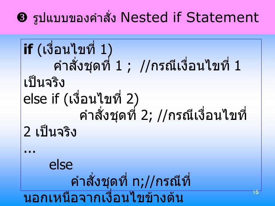 15  รูปแบบของคำสั่ง Nested if Statement if ( เงื่อนไขที่ 1) คำสั่งชุดที่ 1 ; // กรณีเงื่อนไขที่ 1 เป็นจริง else if ( เงื่อนไขที่ 2) คำสั่งชุดที่ 2; /