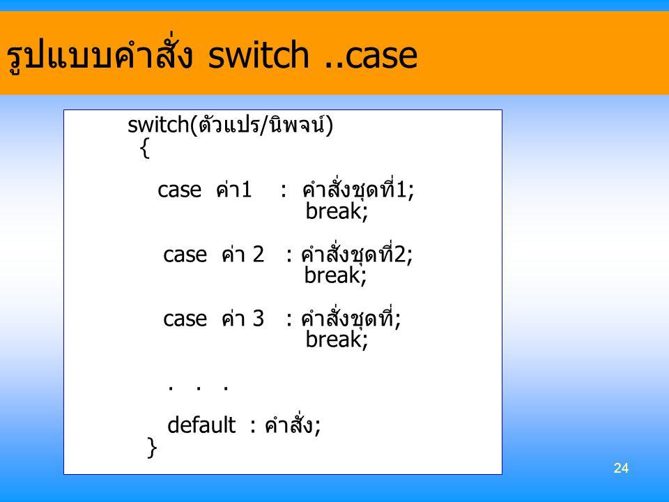 24 switch(ตัวแปร/นิพจน์) { case ค่า1 : คำสั่งชุดที่1; break; case ค่า 2 : คำสั่งชุดที่2; break; case ค่า 3 : คำสั่งชุดที่; break;... default : คำสั่ง;