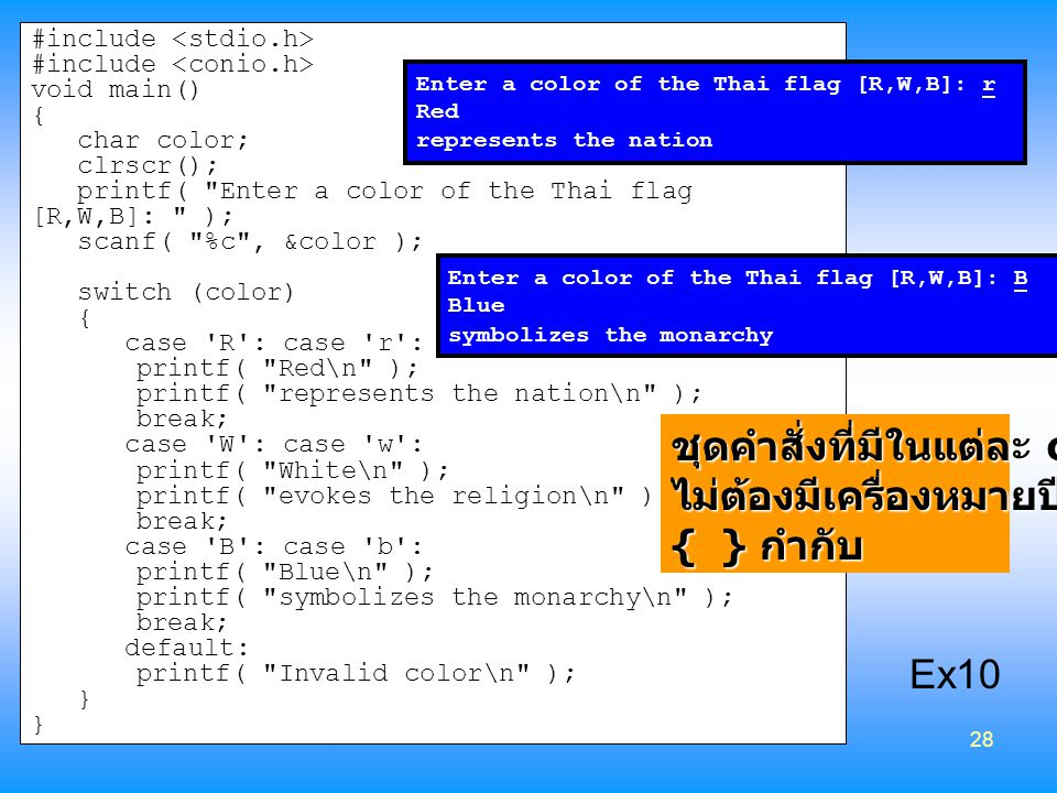 28 #include void main() { char color; clrscr(); printf( Enter a color of the Thai flag [R,W,B]: ); scanf( %c , &color ); switch (color) { case R : case r : printf( Red\n ); printf( represents the nation\n ); break; case W : case w : printf( White\n ); printf( evokes the religion\n ); break; case B : case b : printf( Blue\n ); printf( symbolizes the monarchy\n ); break; default: printf( Invalid color\n ); } Enter a color of the Thai flag [R,W,B]: r Red represents the nation Enter a color of the Thai flag [R,W,B]: B Blue symbolizes the monarchy ชุดคำสั่งที่มีในแต่ละ case ไม่ต้องมีเครื่องหมายปีกกา { } กำกับ Ex10