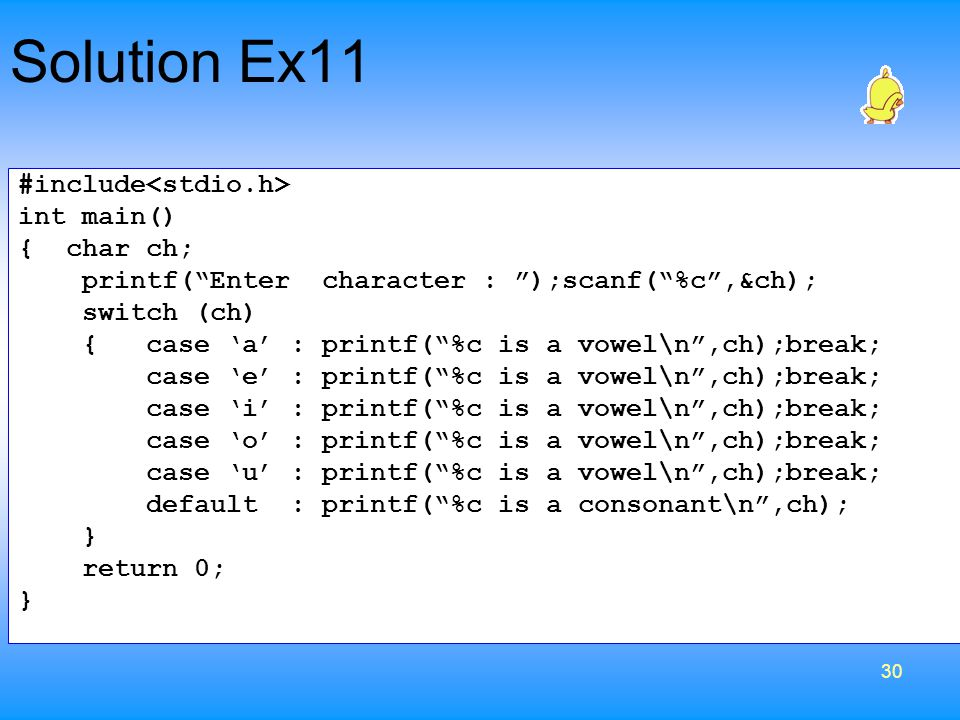 30 #include int main() { char ch; printf( Enter character : );scanf( %c ,&ch); switch (ch) { case 'a' : printf( %c is a vowel\n ,ch);break; case 'e' : printf( %c is a vowel\n ,ch);break; case 'i' : printf( %c is a vowel\n ,ch);break; case 'o' : printf( %c is a vowel\n ,ch);break; case 'u' : printf( %c is a vowel\n ,ch);break; default : printf( %c is a consonant\n ,ch); } return 0; } Solution Ex11