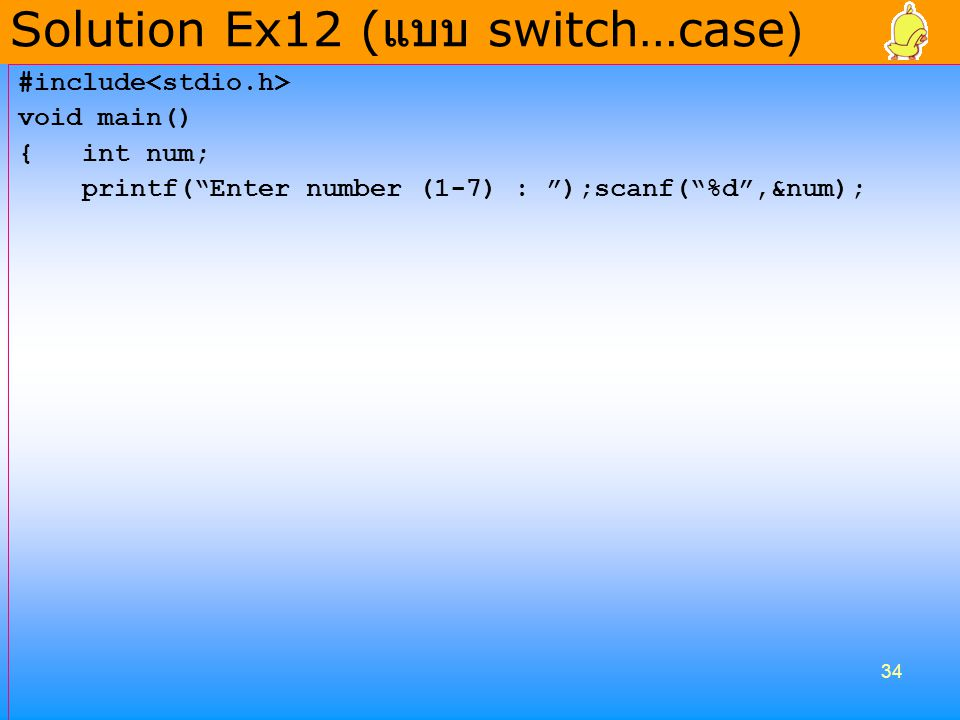 34 #include void main() { int num; printf( Enter number (1-7) : );scanf( %d ,&num); Solution Ex12 ( แบบ switch…case )
