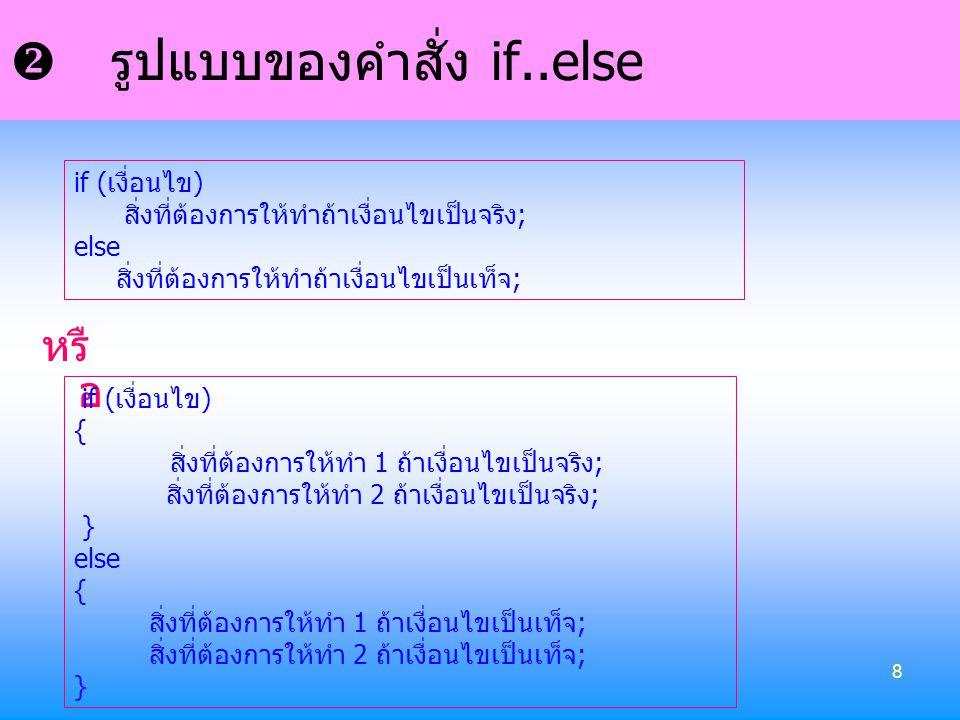 8  รูปแบบของคำสั่ง if..else หรื อ if (เงื่อนไข) สิ่งที่ต้องการให้ทำถ้าเงื่อนไขเป็นจริง; else สิ่งที่ต้องการให้ทำถ้าเงื่อนไขเป็นเท็จ; if (เงื่อนไข) {