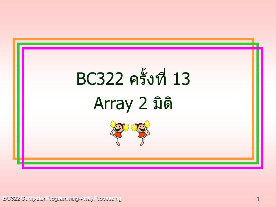 BC322 Computer Programming-Array Processing2 เรื่องที่เรียนวันนี้  อาร์เรย์ 2 มิติ  อาร์เรย์ 2 มิติ + ฟังก์ชัน