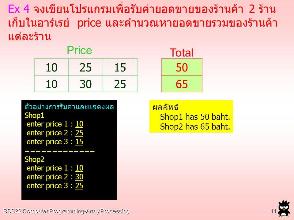 BC322 Computer Programming-Array Processing11 Ex 4 จงเขียนโปรแกรมเพื่อรับค่ายอดขายของร้านค้า 2 ร้าน เก็บในอาร์เรย์ price และคำนวณหายอดขายรวมของร้านค้า แต่ละร้าน 102515 103025 50 65 Price Total ตัวอย่างการรับค่าและแสดงผล Shop1 enter price 1 : 10 enter price 2 : 25 enter price 3 : 15 ============= Shop2 enter price 1 : 10 enter price 2 : 30 enter price 3 : 25 ผลลัพธ์ Shop1 has 50 baht.
