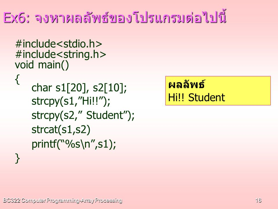 BC322 Computer Programming-Array Processing16 Ex6: จงหาผลลัพธ์ของโปรแกรมต่อไปนี้ #include void main() { char s1[20], s2[10]; strcpy(s1, Hi!! ); strcpy(s2, Student ); strcat(s1,s2) printf( %s\n ,s1); } ผลลัพธ์ Hi!.