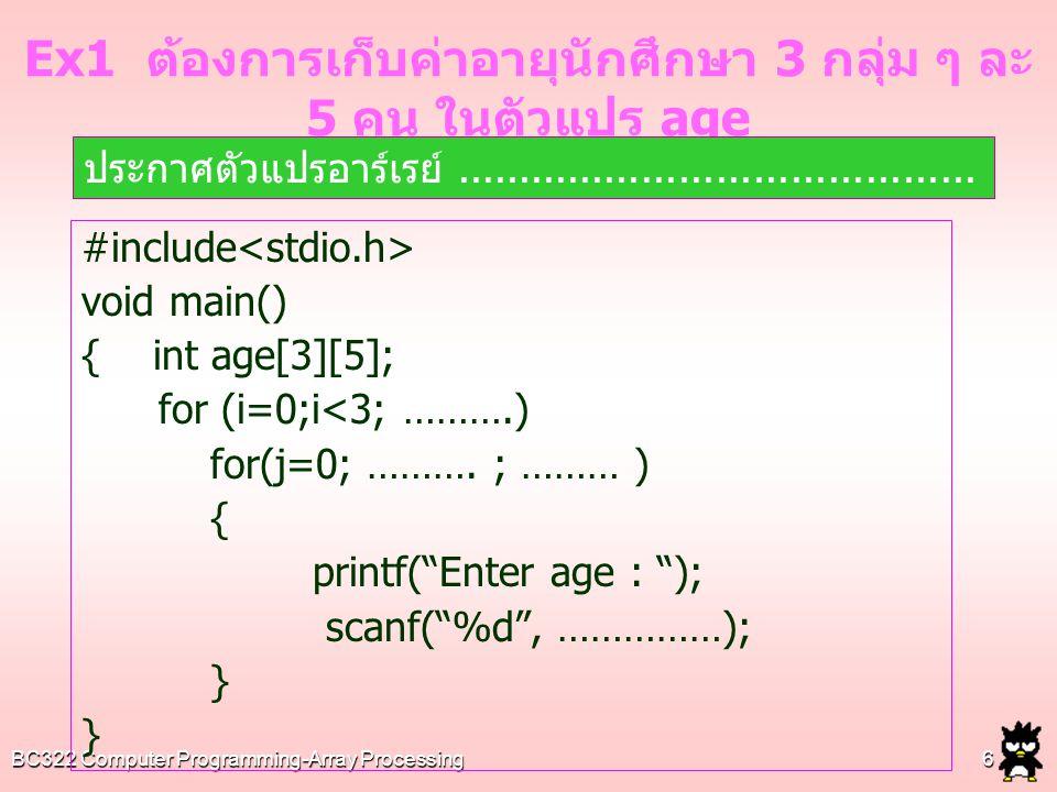 BC322 Computer Programming-Array Processing7 #include void main() { int age[3][5]; for (…………………………………………….) Ex2 จงแสดงค่าค่าตัวเลขทั้งหมดที่เก็บในอาร์เรย์ใน Ex1 เพื่อให้ได้ผลลัพธ์ดังนี้ ตัวอย่างผลรัน Section 1 : 20 18 15 30 17 Section 2 : 19 18 21 22 24 Section 3 : 18 18 21 20 19
