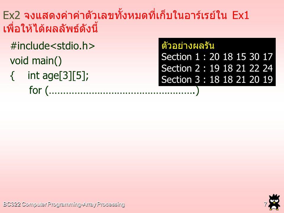 BC322 Computer Programming-Array Processing18 Ex7 จงเขียนโปรแกรมเพื่อรับอายุเพื่อน 2 กลุ่ม ๆ 3 คนและแสดงผลโดยกำหนดให้มีโปรแกรมย่อย ดังนี้  โปรแกรมย่อยชื่อ Inputdata ใช้สำหรับรับค่าเก็บในอาร์เรย์  โปรแกรมย่อยชื่อ Displaydata ใช้สำหรับแสดงผลทีเก็บอยู่ใน อาร์เรย์ ตัวอย่างการรับค่าและแสดงผล Group1 Please enter age1: 17 Please enter age2: 15 Please enter age3: 24 Group2 Please enter age1: 19 Please enter age2: 17 Please enter age3: 17 Group1: Friend1 = 17 years Group1: Friend2 = 15 years Group1: Friend3 = 24 years ================= Group1: Friend1 = 19 years Group1: Friend1 = 17 years